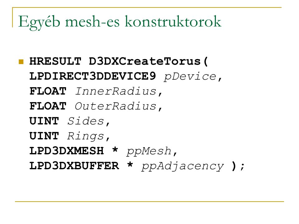 Egyéb mesh-es konstruktorok HRESULT D3DXCreateTorus( LPDIRECT3DDEVICE9 pDevice, FLOAT InnerRadius, FLOAT OuterRadius, UINT Sides, UINT Rings, LPD3DXMESH * ppMesh, LPD3DXBUFFER * ppAdjacency );