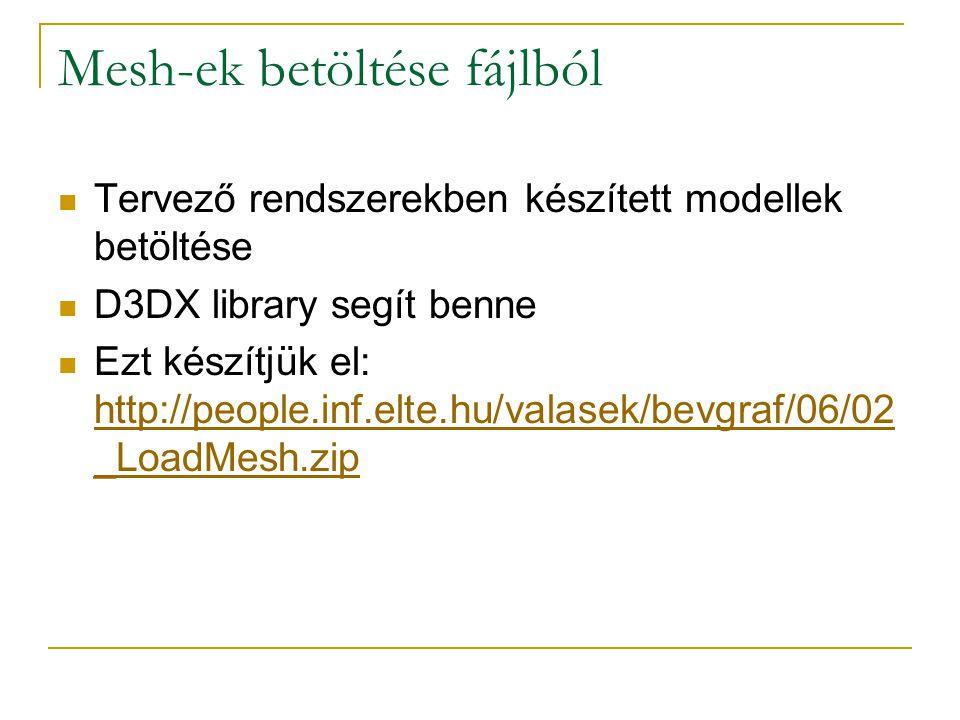 Mesh-ek betöltése fájlból Tervező rendszerekben készített modellek betöltése D3DX library segít benne Ezt készítjük el: http://people.inf.elte.hu/valasek/bevgraf/06/02 _LoadMesh.zip http://people.inf.elte.hu/valasek/bevgraf/06/02 _LoadMesh.zip