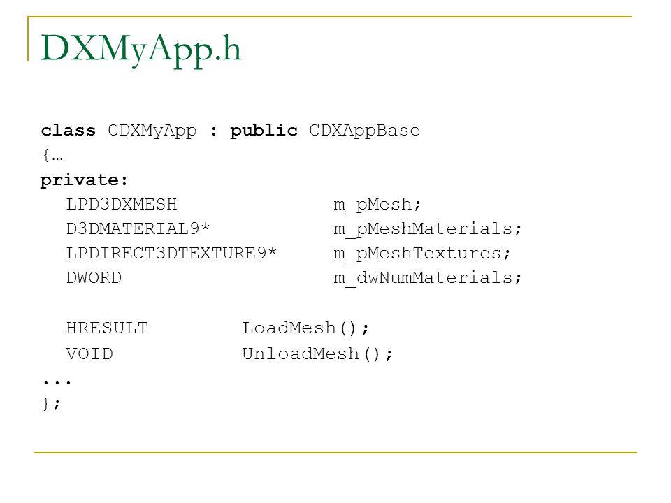 DXMyApp.h class CDXMyApp : public CDXAppBase {…{… private: LPD3DXMESH m_pMesh; D3DMATERIAL9* m_pMeshMaterials; LPDIRECT3DTEXTURE9* m_pMeshTextures; DWORD m_dwNumMaterials; HRESULT LoadMesh(); VOID UnloadMesh();...