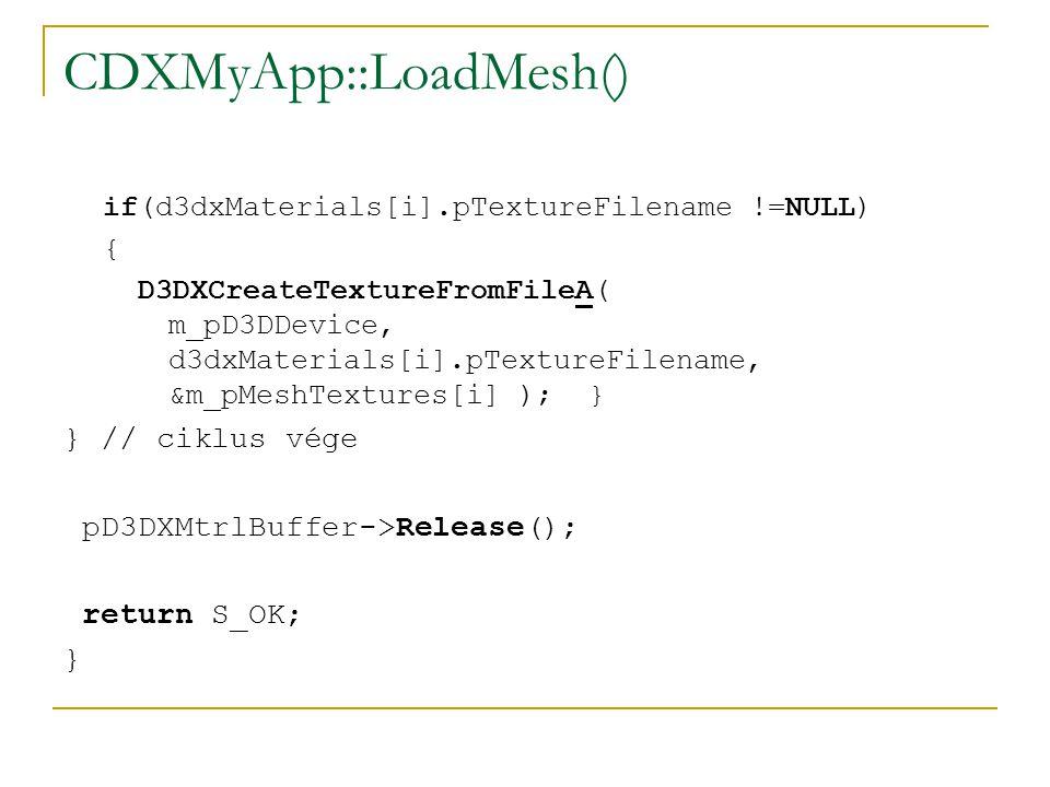 CDXMyApp::LoadMesh() if(d3dxMaterials[i].pTextureFilename !=NULL) { D3DXCreateTextureFromFileA( m_pD3DDevice, d3dxMaterials[i].pTextureFilename, &m_pMeshTextures[i] ); } } // ciklus vége pD3DXMtrlBuffer->Release(); return S_OK; }