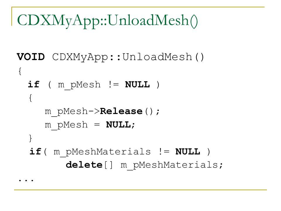 CDXMyApp::UnloadMesh() VOID CDXMyApp::UnloadMesh() { if ( m_pMesh != NULL ) { m_pMesh->Release(); m_pMesh = NULL; } if( m_pMeshMaterials != NULL ) delete[] m_pMeshMaterials;...
