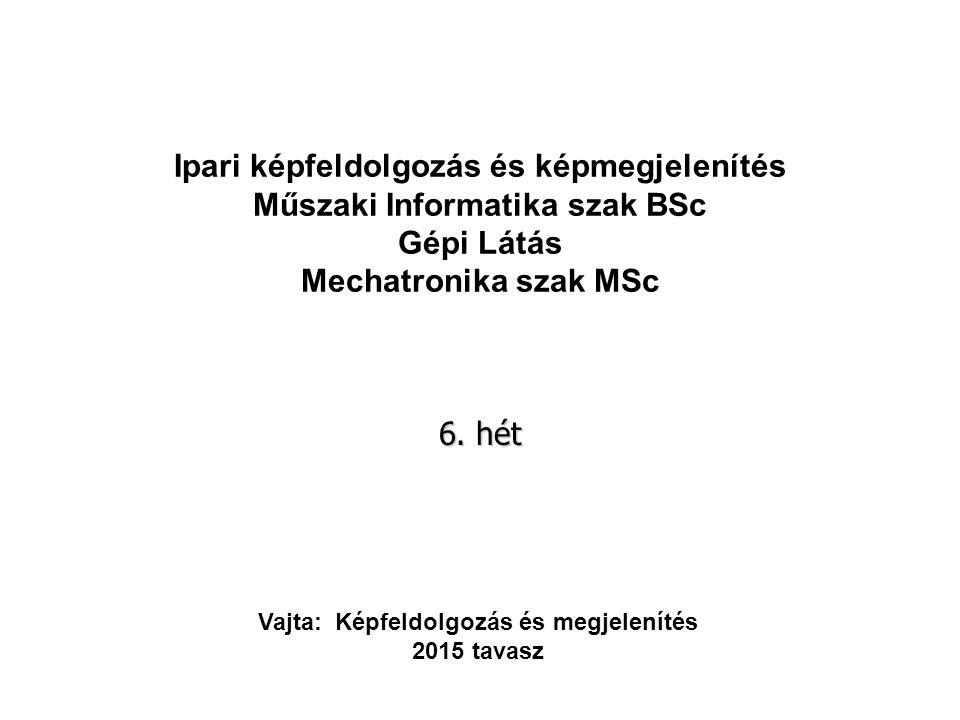 Ipari képfeldolgozás és képmegjelenítés Műszaki Informatika szak BSc Gépi Látás Mechatronika szak MSc 6.