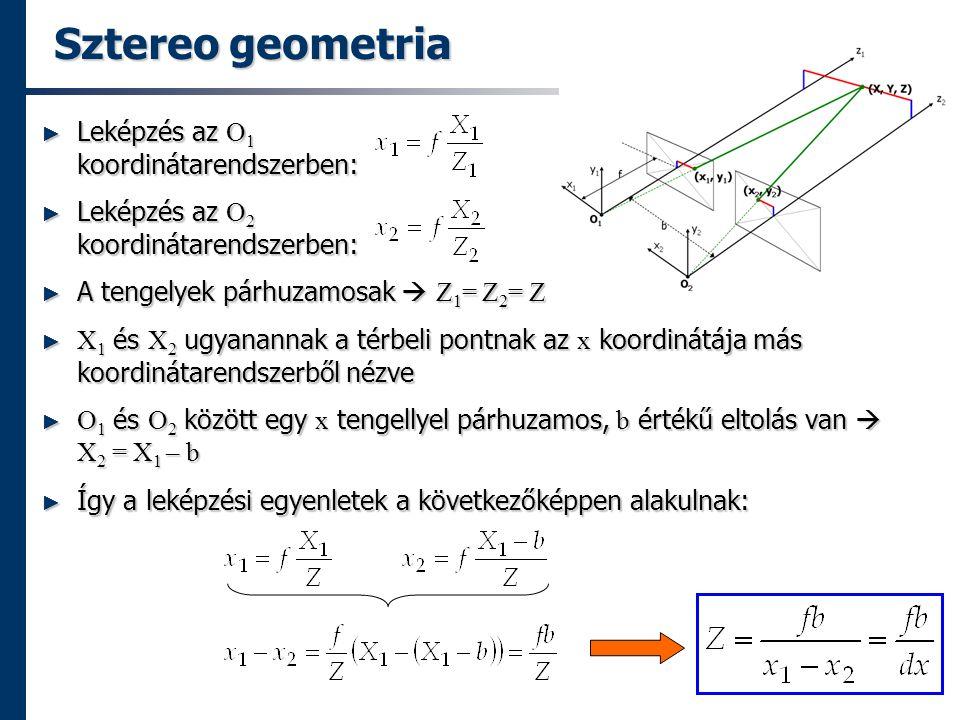 Sztereo geometria ► Leképzés az O 1 koordinátarendszerben: ► Leképzés az O 2 koordinátarendszerben: ► A tengelyek párhuzamosak  Z 1 = Z 2 = Z ► X 1 és X 2 ugyanannak a térbeli pontnak az x koordinátája más koordinátarendszerből nézve ► O 1 és O 2 között egy x tengellyel párhuzamos, b értékű eltolás van  X 2 = X 1 – b ► Így a leképzési egyenletek a következőképpen alakulnak: