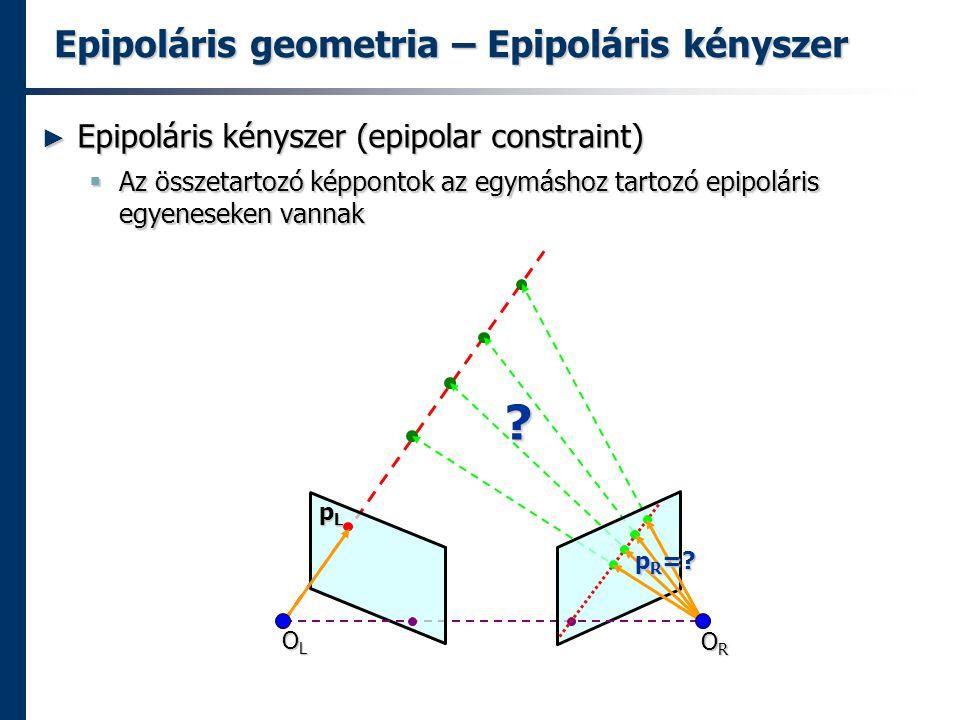 Epipoláris geometria – Epipoláris kényszer ► Epipoláris kényszer (epipolar constraint)  Az összetartozó képpontok az egymáshoz tartozó epipoláris egyeneseken vannak OLOLOLOL OROROROR pLpLpLpL p R =.
