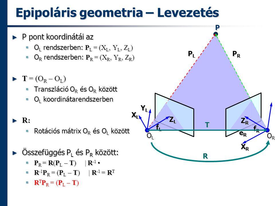 Epipoláris geometria – Levezetés ► P pont koordinátái az  O L rendszerben: P L = (X L, Y L, Z L )  O R rendszerben: P R = (X R, Y R, Z R ) ► T = (O R – O L )  Transzláció O R és O R között  O L koordinátarendszerben ► R:  Rotációs mátrix O R és O L között ► Összefüggés P L és P R között:  P R = R(P L – T) | R -1  P R = R(P L – T) | R -1  R -1 P R = (P L – T) | R -1 = R T  R T P R = (P L – T) P OLOLOLOL OROROROR PLPLPLPL PRPRPRPR eReReReR XLXLXLXL XRXRXRXR fLfLfLfL fRfRfRfR ZLZLZLZL YLYLYLYL ZRZRZRZR R T