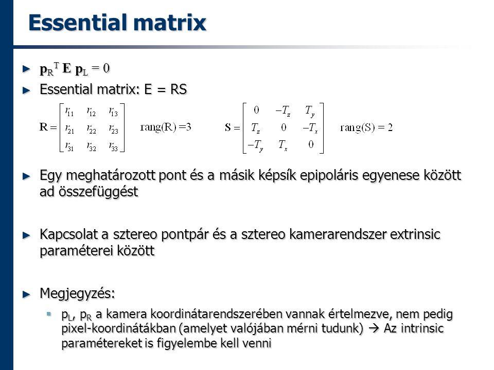 Essential matrix ► p R T E p L = 0 ► Essential matrix: E = RS ► Egy meghatározott pont és a másik képsík epipoláris egyenese között ad összefüggést ► Kapcsolat a sztereo pontpár és a sztereo kamerarendszer extrinsic paraméterei között ► Megjegyzés:  p L, p R a kamera koordinátarendszerében vannak értelmezve, nem pedig pixel-koordinátákban (amelyet valójában mérni tudunk)  Az intrinsic paramétereket is figyelembe kell venni