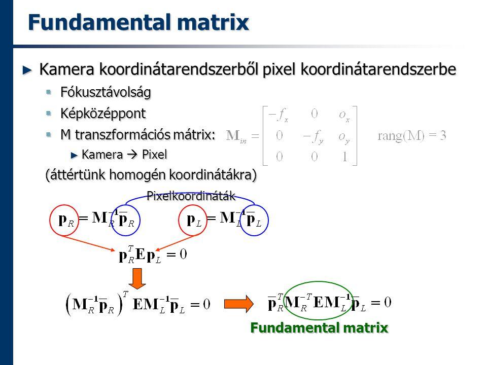 Fundamental matrix ► Kamera koordinátarendszerből pixel koordinátarendszerbe  Fókusztávolság  Képközéppont  M transzformációs mátrix: ► Kamera  Pixel (áttértünk homogén koordinátákra) Pixelkoordináták Fundamental matrix