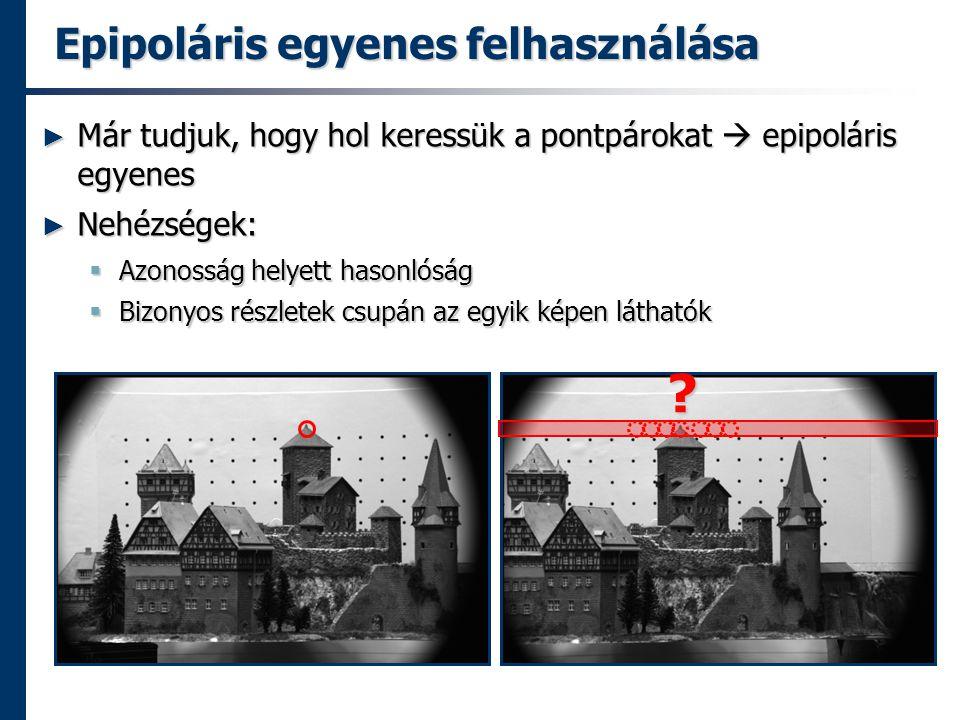 Epipoláris egyenes felhasználása ► Már tudjuk, hogy hol keressük a pontpárokat  epipoláris egyenes ► Nehézségek:  Azonosság helyett hasonlóság  Bizonyos részletek csupán az egyik képen láthatók ?