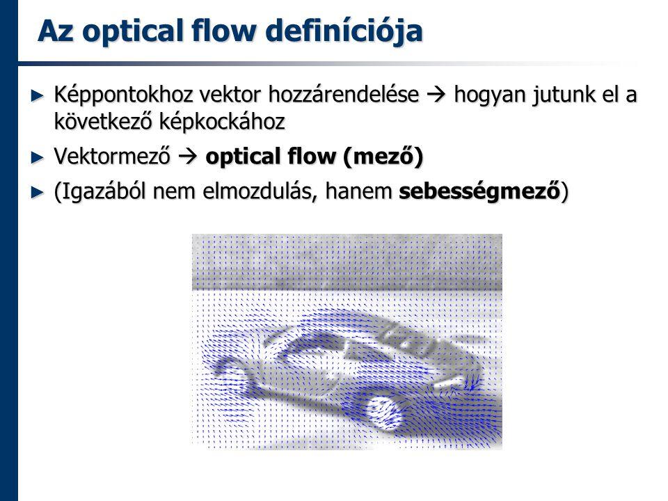 Az optical flow definíciója ► Képpontokhoz vektor hozzárendelése  hogyan jutunk el a következő képkockához ► Vektormező  optical flow (mező) ► (Igazából nem elmozdulás, hanem sebességmező)