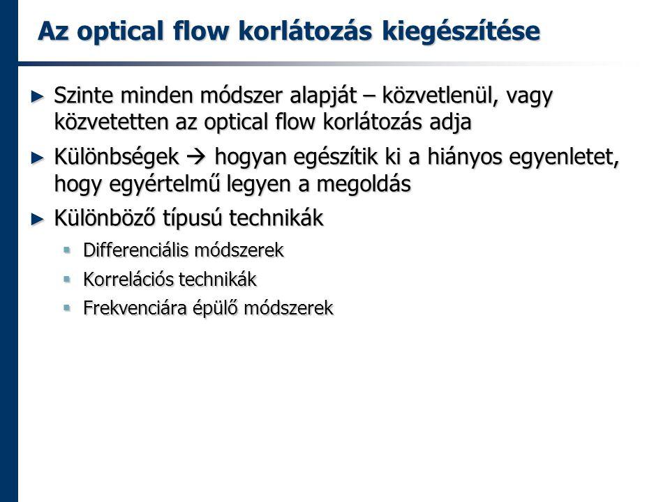 Az optical flow korlátozás kiegészítése ► Szinte minden módszer alapját – közvetlenül, vagy közvetetten az optical flow korlátozás adja ► Különbségek  hogyan egészítik ki a hiányos egyenletet, hogy egyértelmű legyen a megoldás ► Különböző típusú technikák  Differenciális módszerek  Korrelációs technikák  Frekvenciára épülő módszerek
