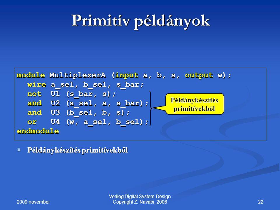 2009 november 22 Verilog Digital System Design Copyright Z. Navabi, 2006 Primitív példányok module MultiplexerA (input a, b, s, output w); wire a_sel,