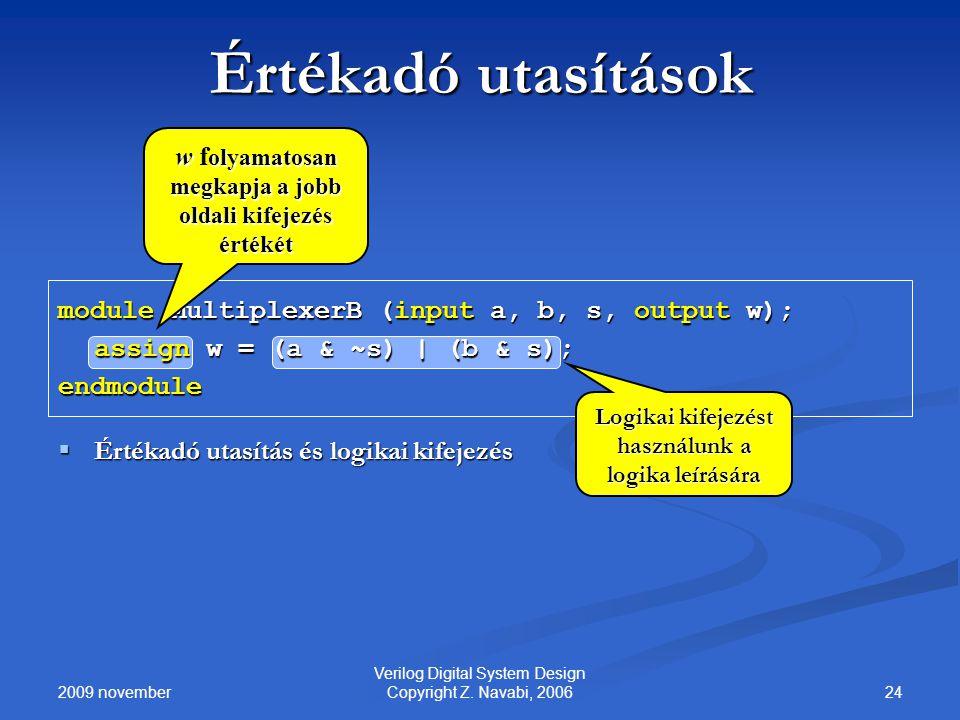 2009 november 24 Verilog Digital System Design Copyright Z. Navabi, 2006 Értékadó utasítások module MultiplexerB (input a, b, s, output w); assign w =