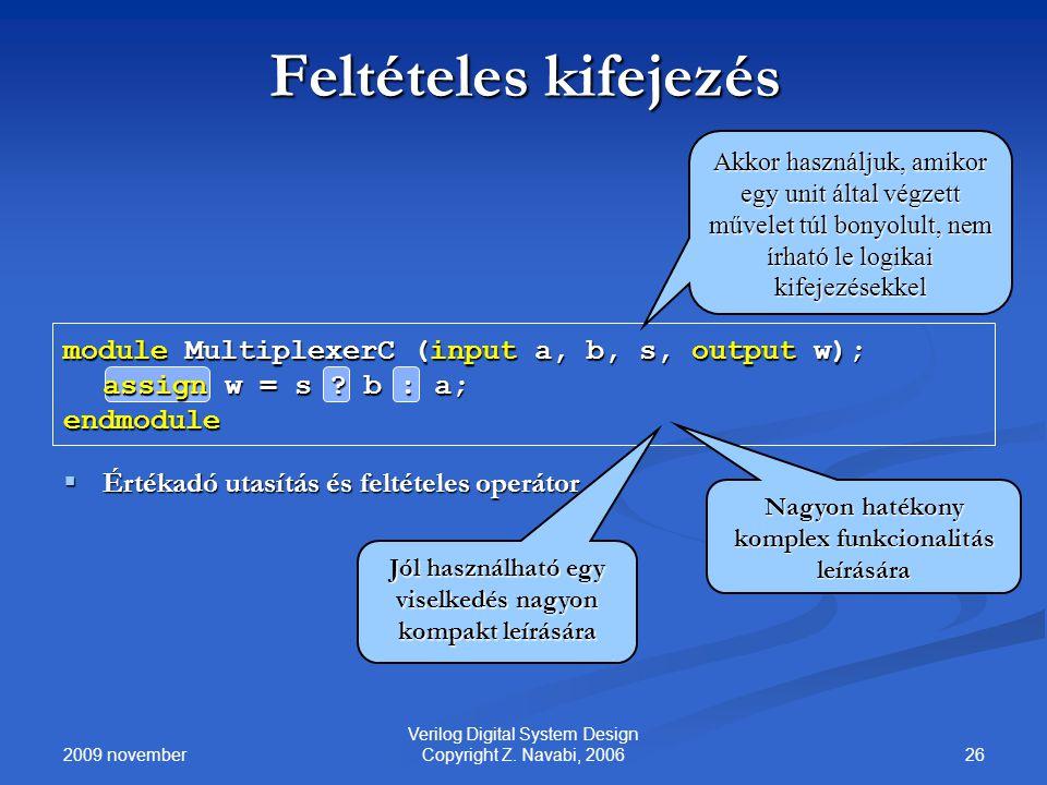 2009 november 26 Verilog Digital System Design Copyright Z. Navabi, 2006 Feltételes kifejezés module MultiplexerC (input a, b, s, output w); assign w