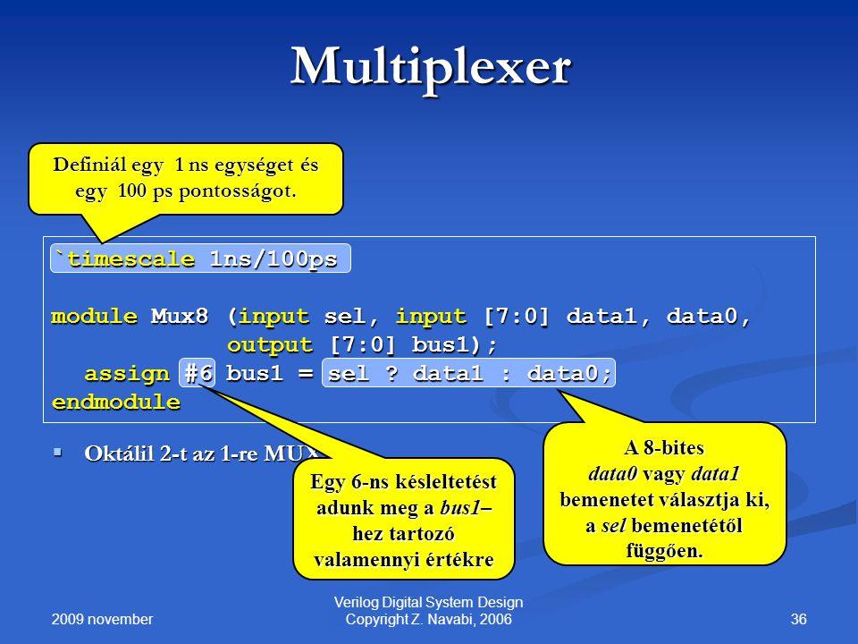 2009 november 36 Verilog Digital System Design Copyright Z. Navabi, 2006 Multiplexer `timescale 1ns/100ps module Mux8 (input sel, input [7:0] data1, d