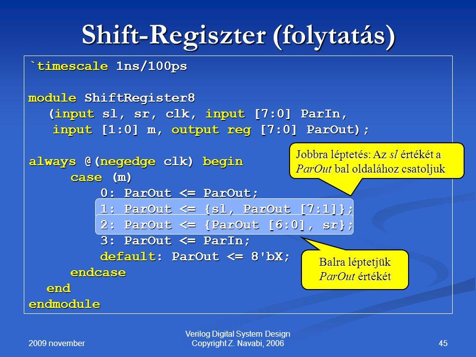 2009 november 45 Verilog Digital System Design Copyright Z. Navabi, 2006 Shift-Regiszter (folytatás) `timescale 1ns/100ps module ShiftRegister8 (input