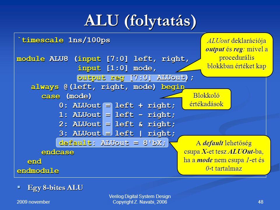 2009 november 48 Verilog Digital System Design Copyright Z. Navabi, 2006 ALU (folytatás) `timescale 1ns/100ps module ALU8 (input [7:0] left, right, in