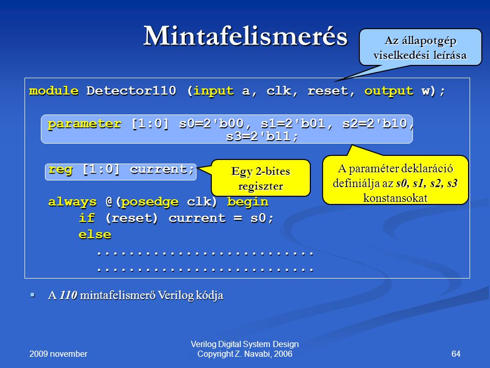 2009 november 64 Verilog Digital System Design Copyright Z. Navabi, 2006 Mintafelismerés module Detector110 (input a, clk, reset, output w); parameter