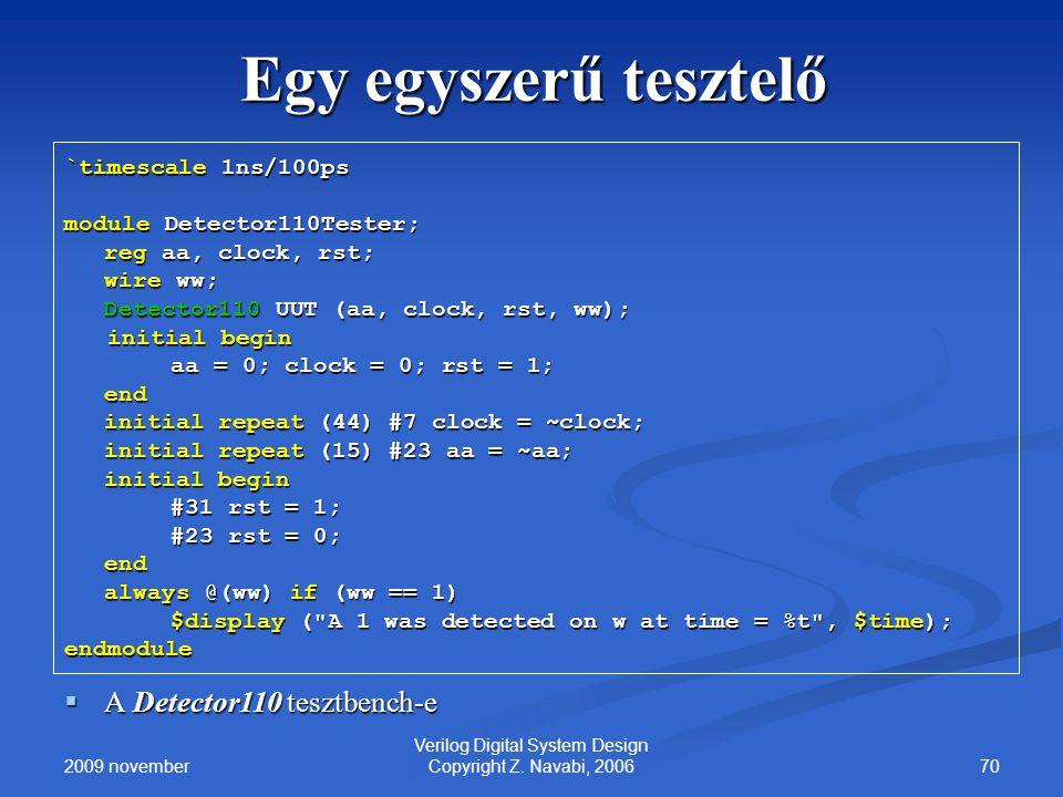 2009 november 70 Verilog Digital System Design Copyright Z. Navabi, 2006 Egy egyszerű tesztelő `timescale 1ns/100ps module Detector110Tester; reg aa,