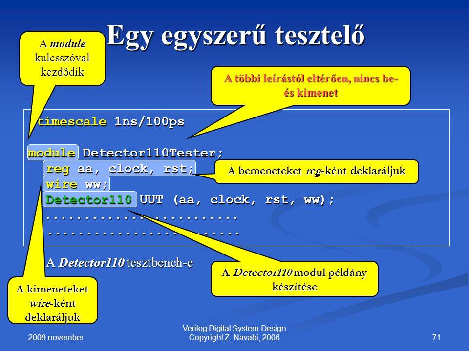 2009 november 71 Verilog Digital System Design Copyright Z. Navabi, 2006 Egy egyszerű tesztelő `timescale 1ns/100ps module Detector110Tester; reg aa,