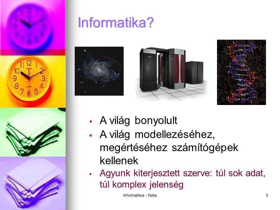 Informatikus - fizika5  A világ bonyolult  A világ modellezéséhez, megértéséhez számítógépek kellenek  Agyunk kiterjesztett szerve: túl sok adat, túl komplex jelenség Informatika?