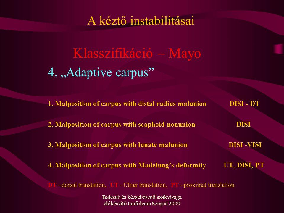 Baleseti és kézsebészeti szakvizsga előkészítő tanfolyam Szeged 2009 A kéztő instabilitásai Klasszifikáció – Mayo 4.