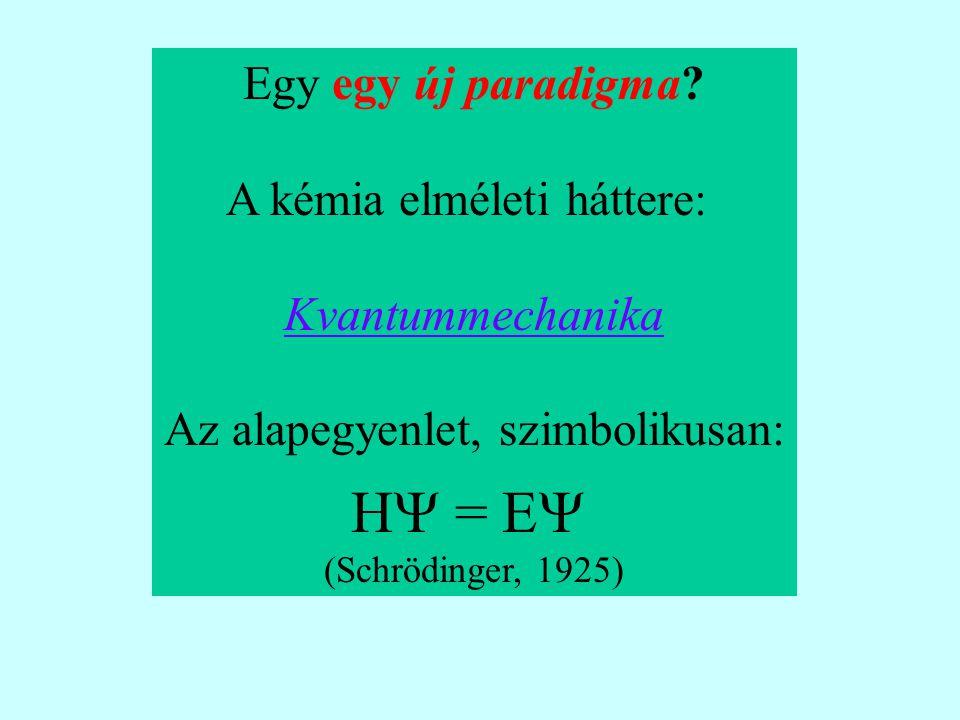 Egy egy új paradigma? A kémia elméleti háttere: Kvantummechanika Az alapegyenlet, szimbolikusan: H  = E  (Schrödinger, 1925)