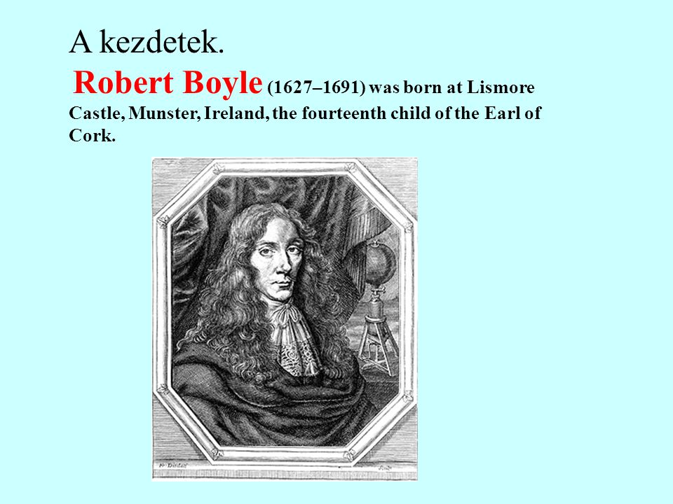 A kezdetek. Robert Boyle (1627–1691) was born at Lismore Castle, Munster, Ireland, the fourteenth child of the Earl of Cork.