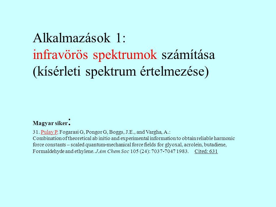 Alkalmazások 1: infravörös spektrumok számítása (kísérleti spektrum értelmezése) Magyar siker : 31. Pulay P, Fogarasi G, Pongor G, Boggs, J.E., and Va