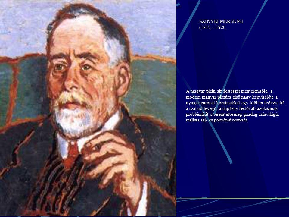 SZINYEI MERSE Pál (1845, - 1920, A magyar plein air festészet megteremtője, a modern magyar piktúra első nagy képviselője a nyugat-európai kortársakkal egy időben fedezte fel a szabad levegő, a napfény festői ábrázolásának problémáját s teremtette meg gazdag színvilágú, realista táj- és portréművészetét.
