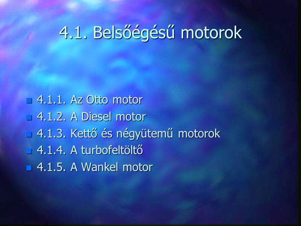 4.1. Belsőégésű motorok n 4.1.1. Az Otto motor n 4.1.2. A Diesel motor n 4.1.3. Kettő és négyütemű motorok n 4.1.4. A turbofeltöltő n 4.1.5. A Wankel