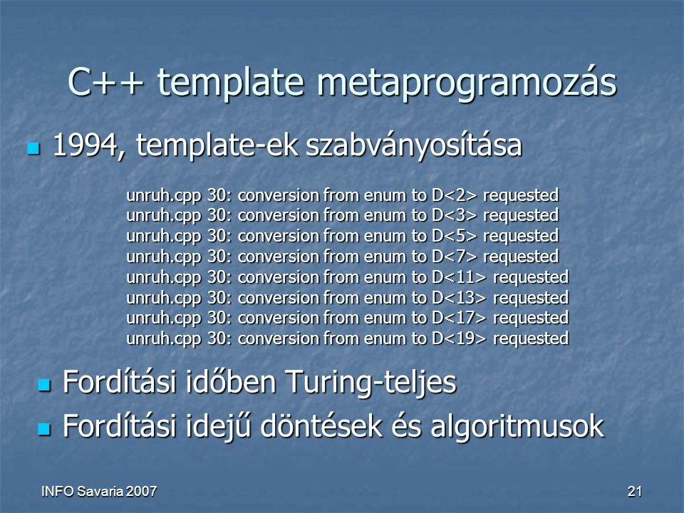INFO Savaria 200721 C++ template metaprogramozás Fordítási időben Turing-teljes Fordítási időben Turing-teljes Fordítási idejű döntések és algoritmusok Fordítási idejű döntések és algoritmusok unruh.cpp 30: conversion from enum to D requested 1994, template-ek szabványosítása 1994, template-ek szabványosítása
