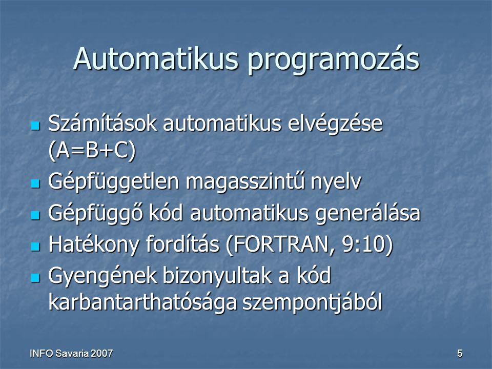 INFO Savaria 20075 Automatikus programozás Számítások automatikus elvégzése (A=B+C) Számítások automatikus elvégzése (A=B+C) Gépfüggetlen magasszintű nyelv Gépfüggetlen magasszintű nyelv Gépfüggő kód automatikus generálása Gépfüggő kód automatikus generálása Hatékony fordítás (FORTRAN, 9:10) Hatékony fordítás (FORTRAN, 9:10) Gyengének bizonyultak a kód karbantarthatósága szempontjából Gyengének bizonyultak a kód karbantarthatósága szempontjából