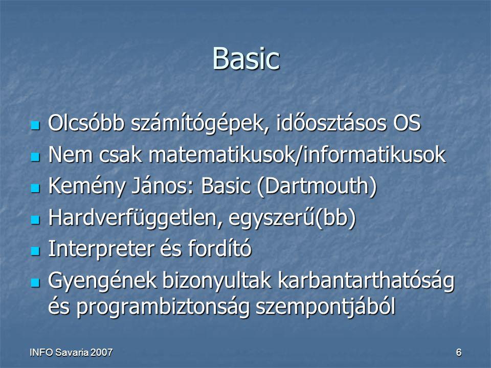 INFO Savaria 20076 Basic Olcsóbb számítógépek, időosztásos OS Olcsóbb számítógépek, időosztásos OS Nem csak matematikusok/informatikusok Nem csak matematikusok/informatikusok Kemény János: Basic (Dartmouth) Kemény János: Basic (Dartmouth) Hardverfüggetlen, egyszerű(bb) Hardverfüggetlen, egyszerű(bb) Interpreter és fordító Interpreter és fordító Gyengének bizonyultak karbantarthatóság és programbiztonság szempontjából Gyengének bizonyultak karbantarthatóság és programbiztonság szempontjából