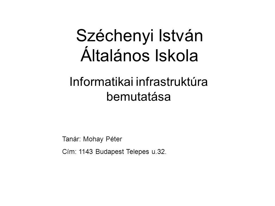 Széchenyi István Általános Iskola Informatikai infrastruktúra bemutatása Tanár: Mohay Péter Cím: 1143 Budapest Telepes u.32.