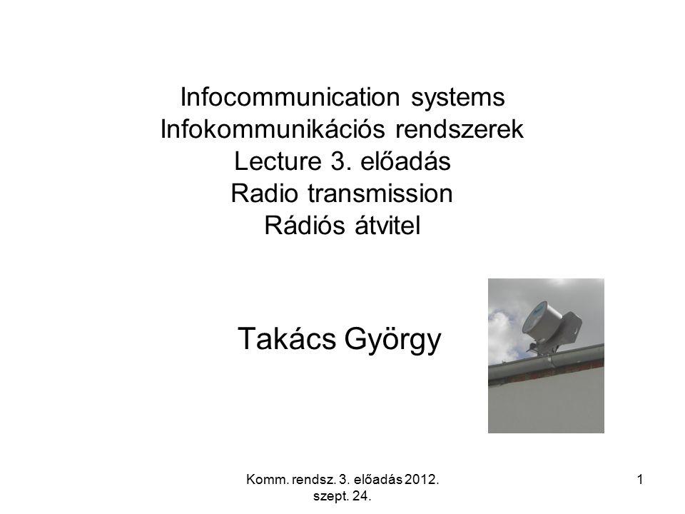 Komm. rendsz. 3. előadás 2012. szept. 24. 1 Infocommunication systems Infokommunikációs rendszerek Lecture 3. előadás Radio transmission Rádiós átvite