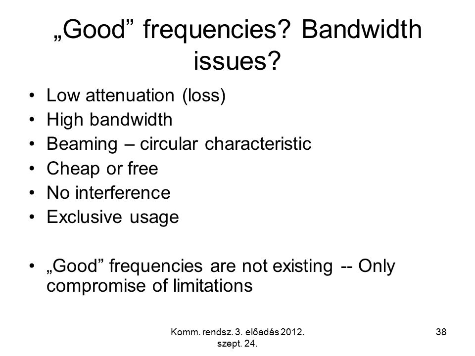 "Komm. rendsz. 3. előadás 2012. szept. 24. 38 ""Good"" frequencies? Bandwidth issues? Low attenuation (loss) High bandwidth Beaming – circular characteri"