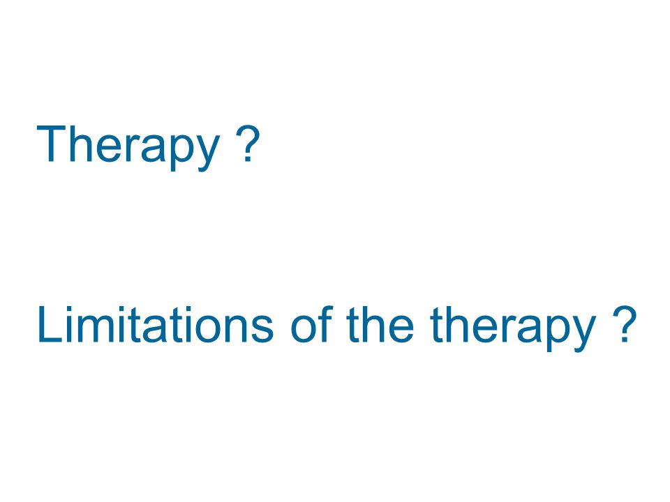 Therapy ? Limitations of the therapy ?