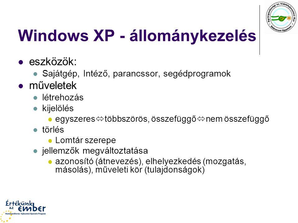 Windows XP - állománykezelés eszközök: Sajátgép, Intéző, parancssor, segédprogramok műveletek létrehozás kijelölés egyszeres  többszörös, összefüggő  nem összefüggő törlés Lomtár szerepe jellemzők megváltoztatása azonosító (átnevezés), elhelyezkedés (mozgatás, másolás), műveleti kör (tulajdonságok)