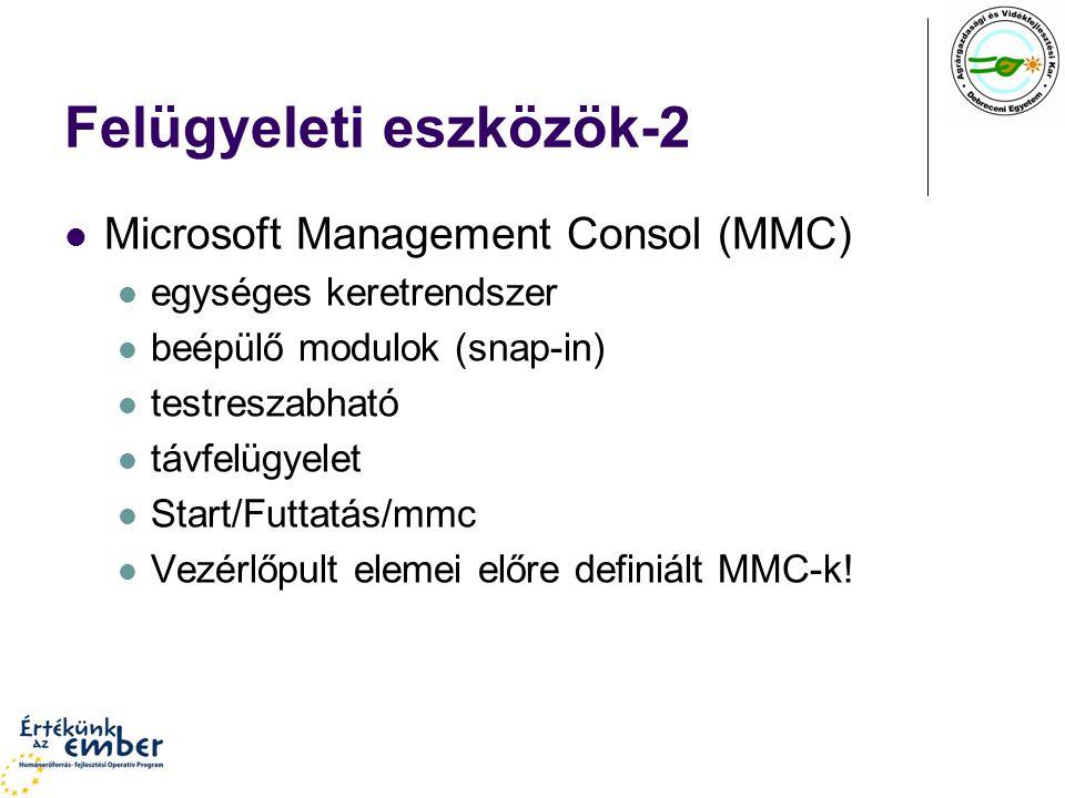 Felügyeleti eszközök-2 Microsoft Management Consol (MMC) egységes keretrendszer beépülő modulok (snap-in) testreszabható távfelügyelet Start/Futtatás/mmc Vezérlőpult elemei előre definiált MMC-k!