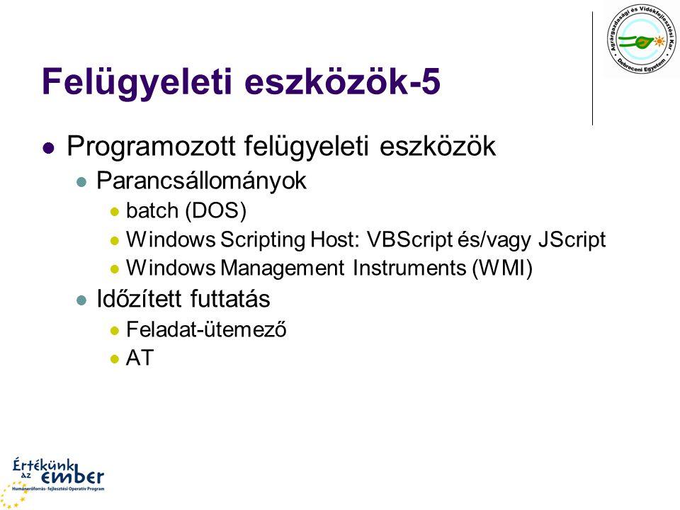 Felügyeleti eszközök-5 Programozott felügyeleti eszközök Parancsállományok batch (DOS) Windows Scripting Host: VBScript és/vagy JScript Windows Management Instruments (WMI) Időzített futtatás Feladat-ütemező AT