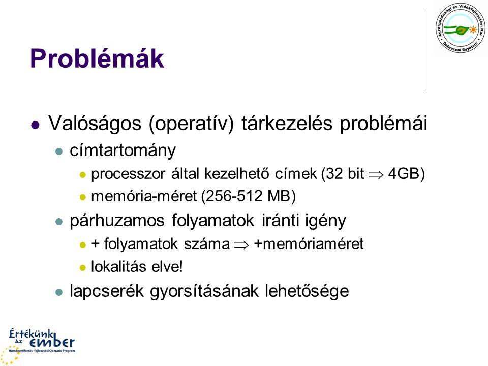 Problémák Valóságos (operatív) tárkezelés problémái címtartomány processzor által kezelhető címek (32 bit  4GB) memória-méret (256-512 MB) párhuzamos folyamatok iránti igény + folyamatok száma  +memóriaméret lokalitás elve.