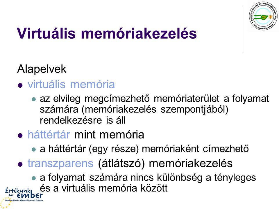 Virtuális memóriakezelés Alapelvek virtuális memória az elvileg megcímezhető memóriaterület a folyamat számára (memóriakezelés szempontjából) rendelkezésre is áll háttértár mint memória a háttértár (egy része) memóriaként címezhető transzparens (átlátszó) memóriakezelés a folyamat számára nincs különbség a tényleges és a virtuális memória között