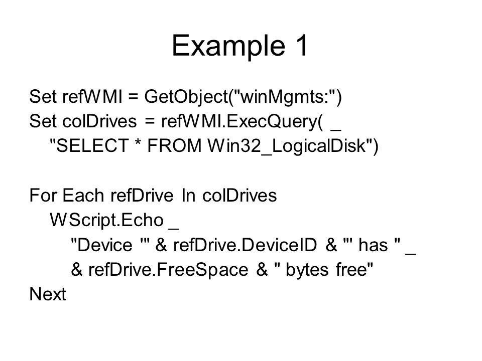 Example 1 Set refWMI = GetObject( winMgmts: ) Set colDrives = refWMI.ExecQuery( _ SELECT * FROM Win32_LogicalDisk ) For Each refDrive In colDrives WScript.Echo _ Device & refDrive.DeviceID & has _ & refDrive.FreeSpace & bytes free Next