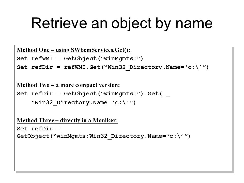"Retrieve an object by name Method One – using SWbemServices.Get(): Set refWMI = GetObject(""winMgmts:"") Set refDir = refWMI.Get(""Win32_Directory.Name='"