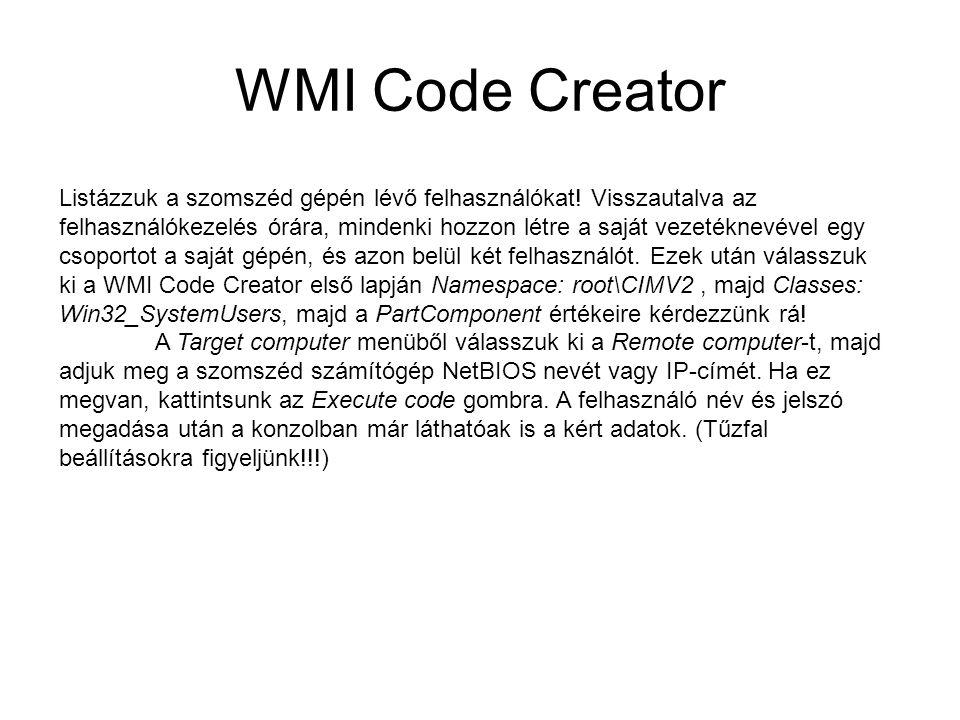 WMI Code Creator Listázzuk a szomszéd gépén lévő felhasználókat! Visszautalva az felhasználókezelés órára, mindenki hozzon létre a saját vezetéknevéve