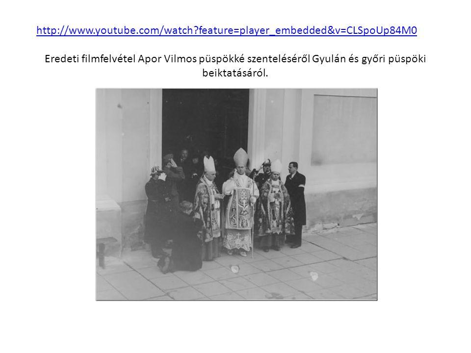 http://www.youtube.com/watch feature=player_embedded&v=CLSpoUp84M0 Eredeti filmfelvétel Apor Vilmos püspökké szenteléséről Gyulán és győri püspöki beiktatásáról.
