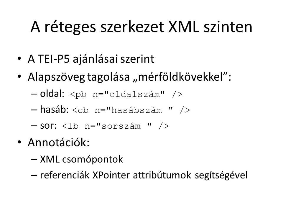 """A réteges szerkezet XML szinten A TEI-P5 ajánlásai szerint Alapszöveg tagolása """"mérföldkövekkel : – oldal: – hasáb: – sor: Annotációk: – XML csomópontok – referenciák XPointer attribútumok segítségével"""