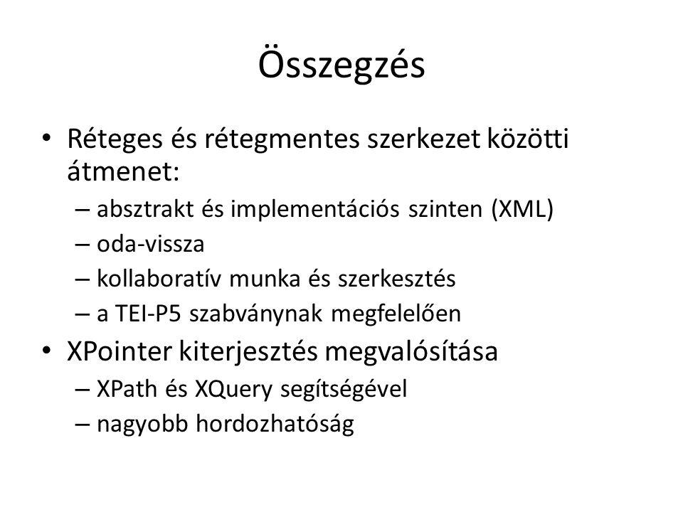 Összegzés Réteges és rétegmentes szerkezet közötti átmenet: – absztrakt és implementációs szinten (XML) – oda-vissza – kollaboratív munka és szerkesztés – a TEI-P5 szabványnak megfelelően XPointer kiterjesztés megvalósítása – XPath és XQuery segítségével – nagyobb hordozhatóság