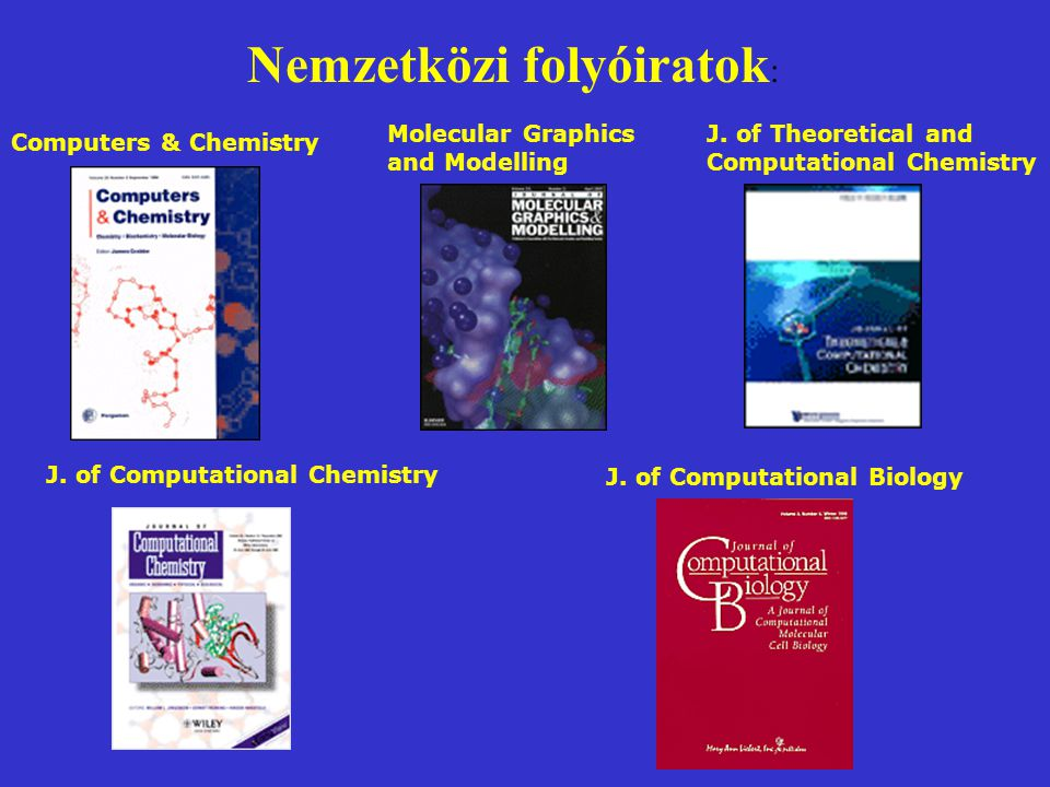 Nemzetközi folyóiratok : Computers & Chemistry Molecular Graphics and Modelling J. of Computational Chemistry J. of Computational Biology J. of Theore