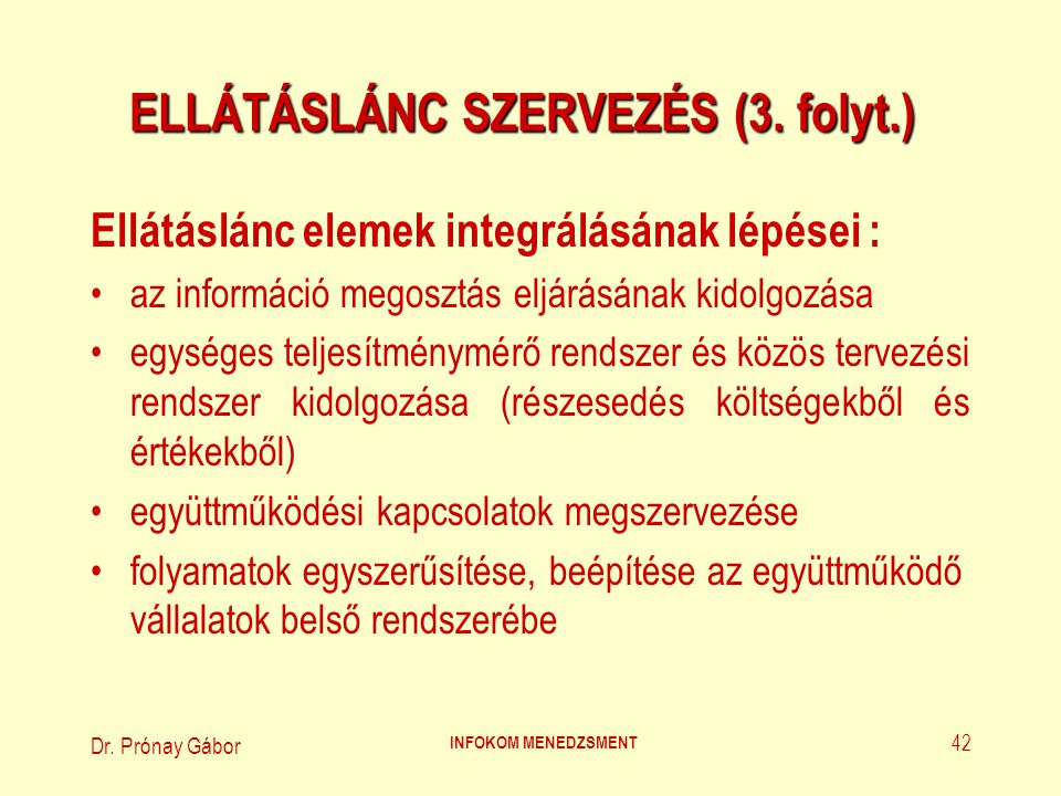 Dr. Prónay Gábor INFOKOM MENEDZSMENT 42 ELLÁTÁSLÁNC SZERVEZÉS (3. folyt.) Ellátáslánc elemek integrálásának lépései : az információ megosztás eljárásá